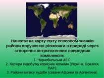 Нанести на карту світу способом значків райони порушення рівноваги в природі ...