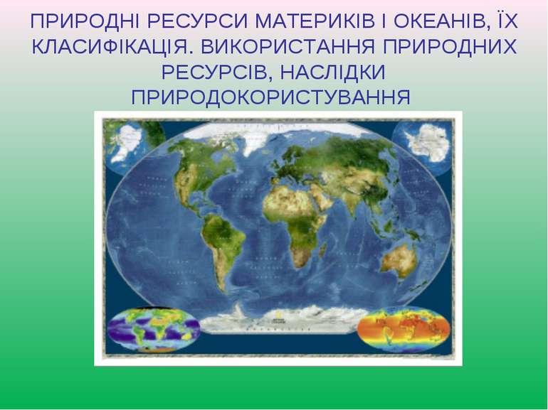 ПРИРОДНІ РЕСУРСИ МАТЕРИКІВ І ОКЕАНІВ, ЇХ КЛАСИФІКАЦІЯ. ВИКОРИСТАННЯ ПРИРОДНИХ...
