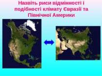 Назвіть риси відмінності і подібності клімату Євразії та Північної Америки