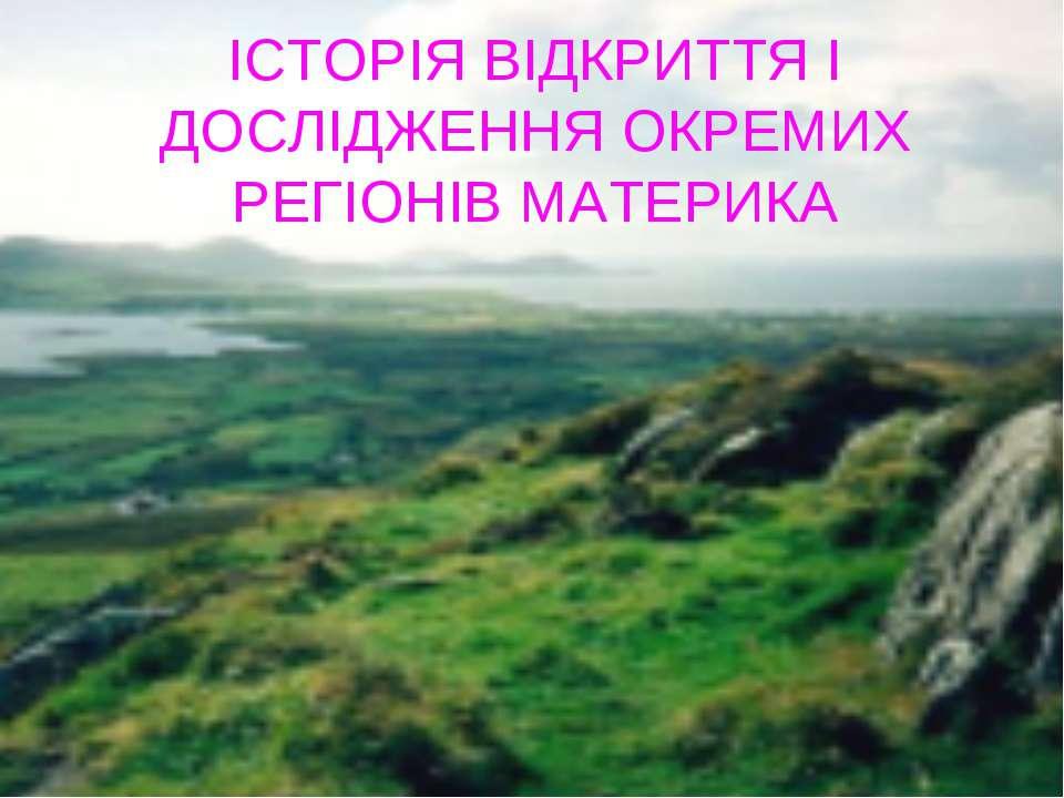 ІСТОРІЯ ВІДКРИТТЯ І ДОСЛІДЖЕННЯ ОКРЕМИХ РЕГІОНІВ МАТЕРИКА