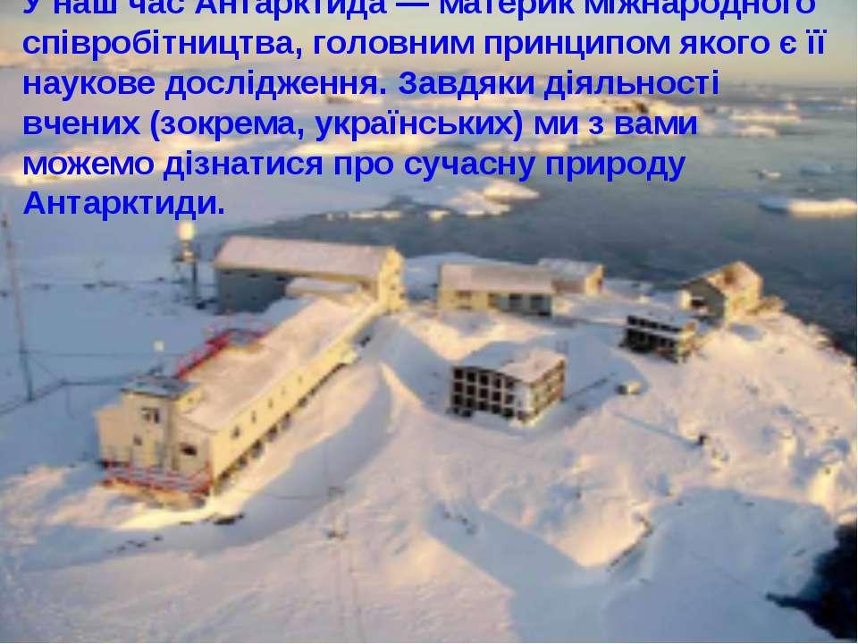 У наш час Антарктида — материк міжнародного співробітництва, головним принцип...