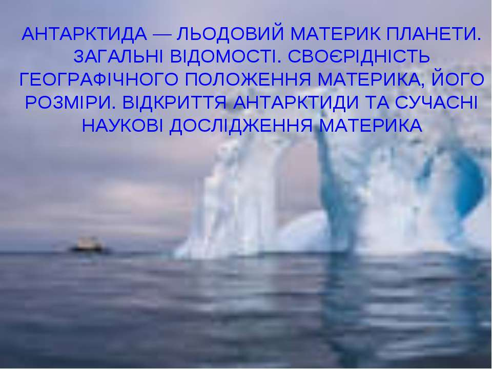 АНТАРКТИДА — ЛЬОДОВИЙ МАТЕРИК ПЛАНЕТИ. ЗАГАЛЬНІ ВІДОМОСТІ. СВОЄРІДНІСТЬ ГЕОГР...