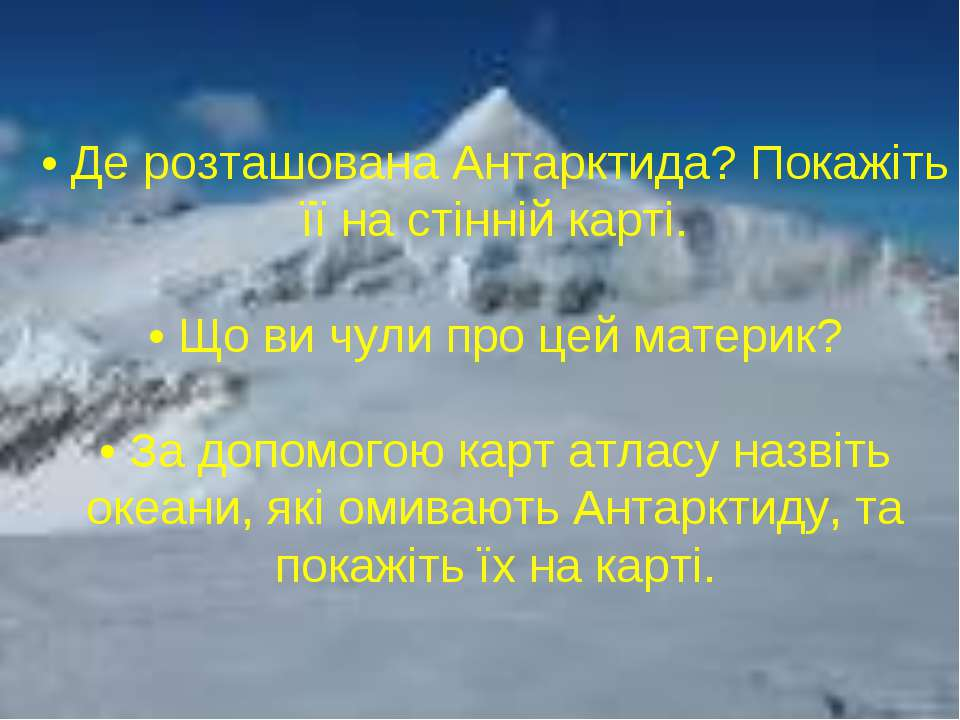 • Де розташована Антарктида? Покажіть її на стінній карті. • Що ви чули про ц...