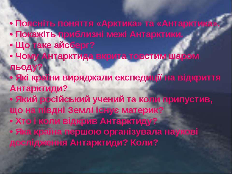 • Поясніть поняття «Арктика» та «Антарктика». • Покажіть приблизні межі Антар...