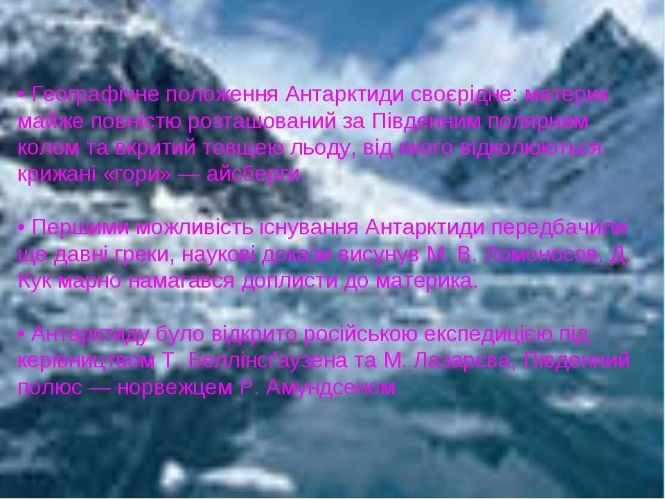 • Географічне положення Антарктиди своєрідне: материк майже повністю розташов...