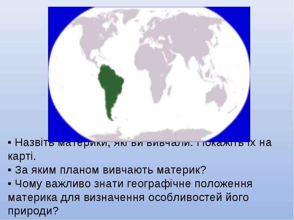 • Назвіть материки, які ви вивчали. Покажіть їх на карті. • За яким планом ви...