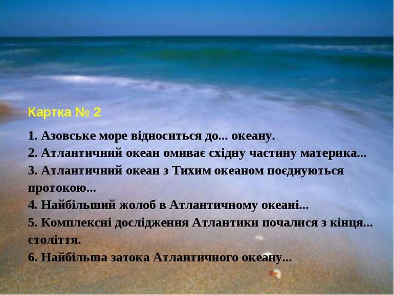 Картка № 2 1. Азовське море відноситься до... океану. 2. Атлантичний океан ом...