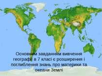 Основним завданням вивчення географії в 7 класі є розширення і поглиблення зн...