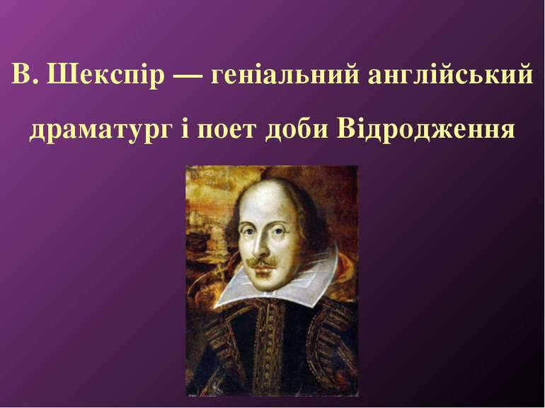 В. Шекспір — геніальний англійський драматург і поет доби Відродження