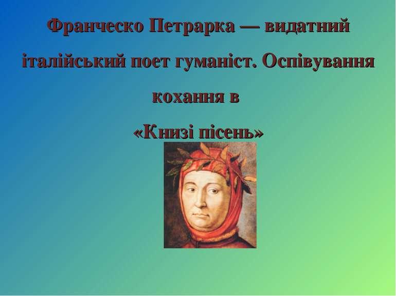 Франческо Петрарка — видатний італійський поет гуманіст. Оспівування кохання ...