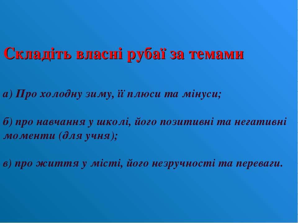 Складіть власні рубаї за темами а) Про холодну зиму, її плюси та мінуси; б) п...