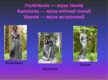 Полігімнія — муза гімнів Калліопа — муза епічної поезії Уранія — муза астроно...