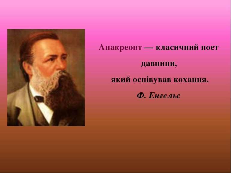 Анакреонт — класичний поет давнини, який оспівував кохання. Ф. Енгельс