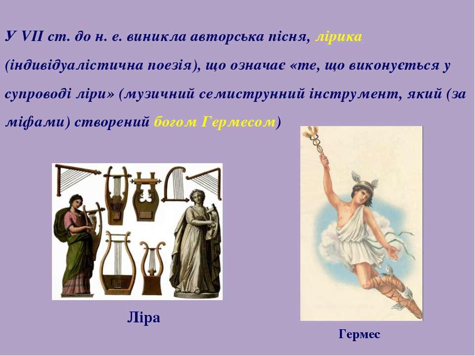 У VII ст. до н. е. виникла авторська пісня, лірика (індивідуалістична поезія)...