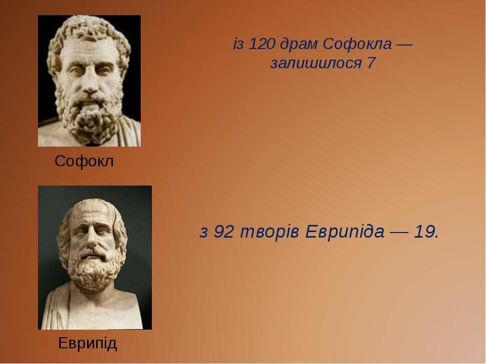 із 120 драм Софокла — залишилося 7 з 92 творів Еврипіда — 19. Софокл Еврипід