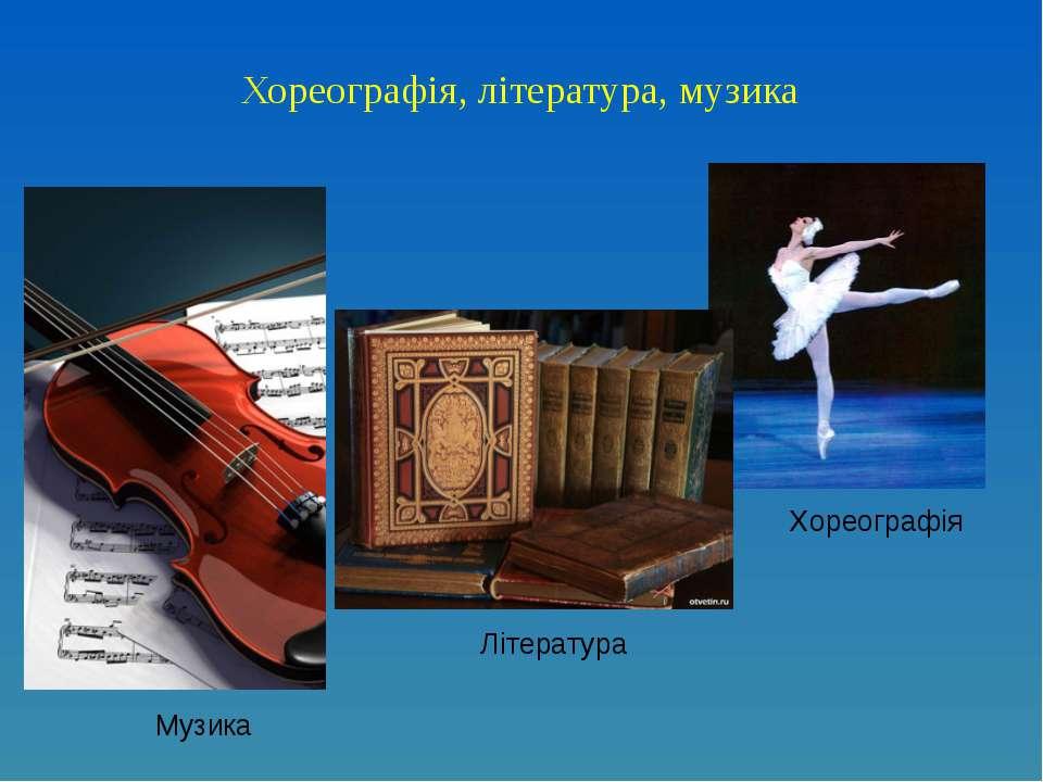Хореографія, література, музика Музика Література Хореографія