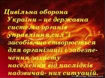 Цивільна оборона України – це державна система органів управління,сил і засоб...