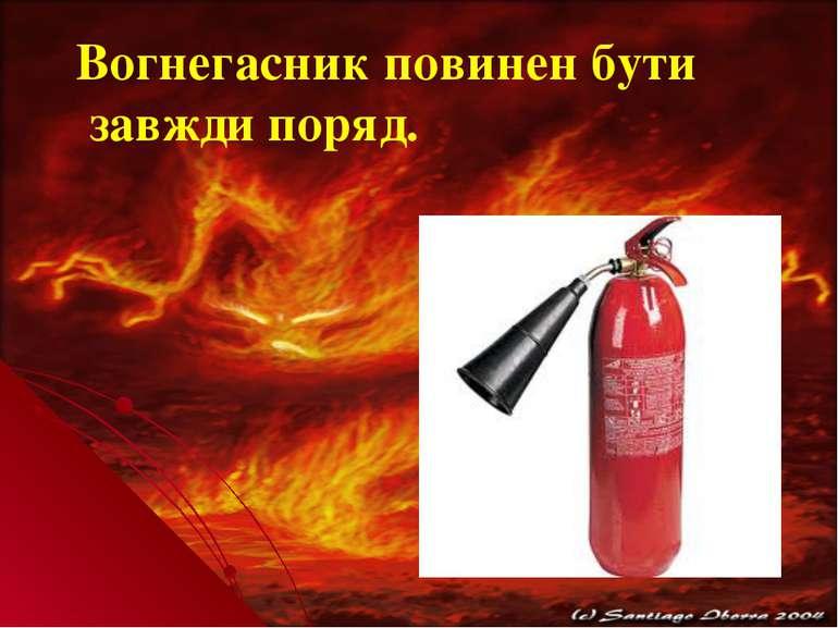 Вогнегасник повинен бути завжди поряд.