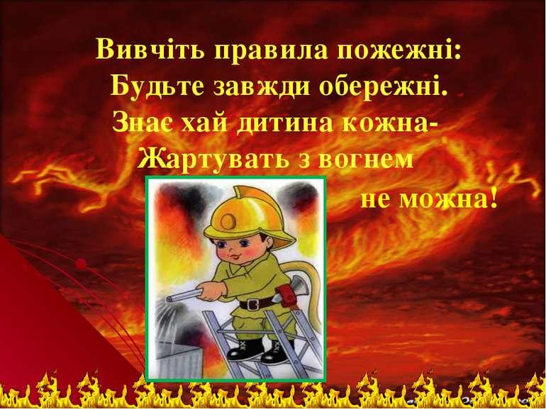 Вивчiть правила пожежні: Будьте завжди обережнi. Знає хай дитина кожна- Жарту...