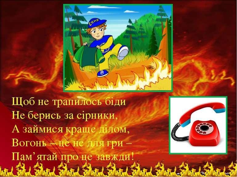 Щоб не трапилось біди Не берись за сірники, А займися краще ділом, Вогонь – ц...