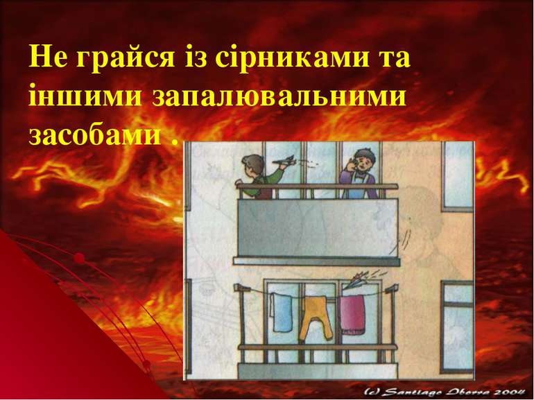 Не грайся із сірниками та іншими запалювальними засобами .