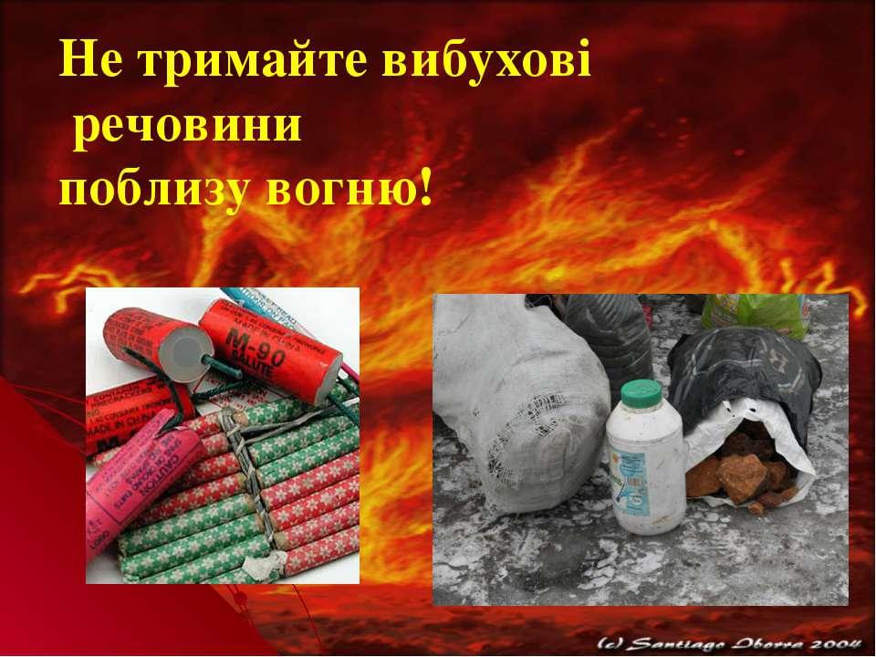 Не тримайте вибухові речовини поблизу вогню!