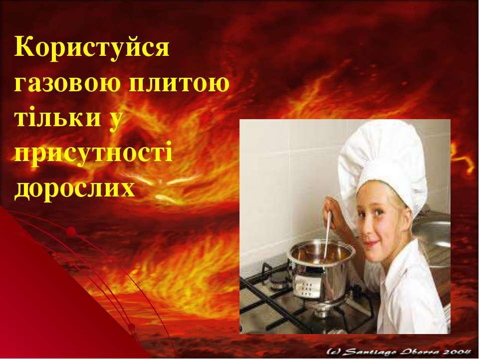Користуйся газовою плитою тільки у присутності дорослих