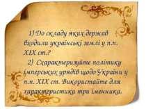 1) До складу яких держав входили українські землі у п.п. XIX ст.? 2) Схаракте...