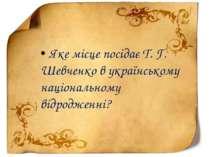 • Яке місце посідає Т. Г. Шевченко в українському національному відродженні?