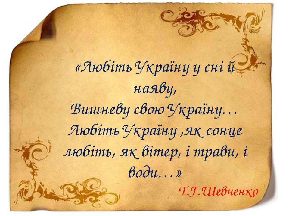 «Любіть Україну у сні й наяву, Вишневу свою Україну… Любіть Україну ,як сонце...
