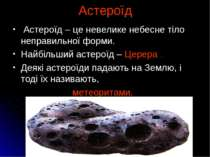 Астероїд Астероїд – це невелике небесне тіло неправильної форми. Найбільший а...