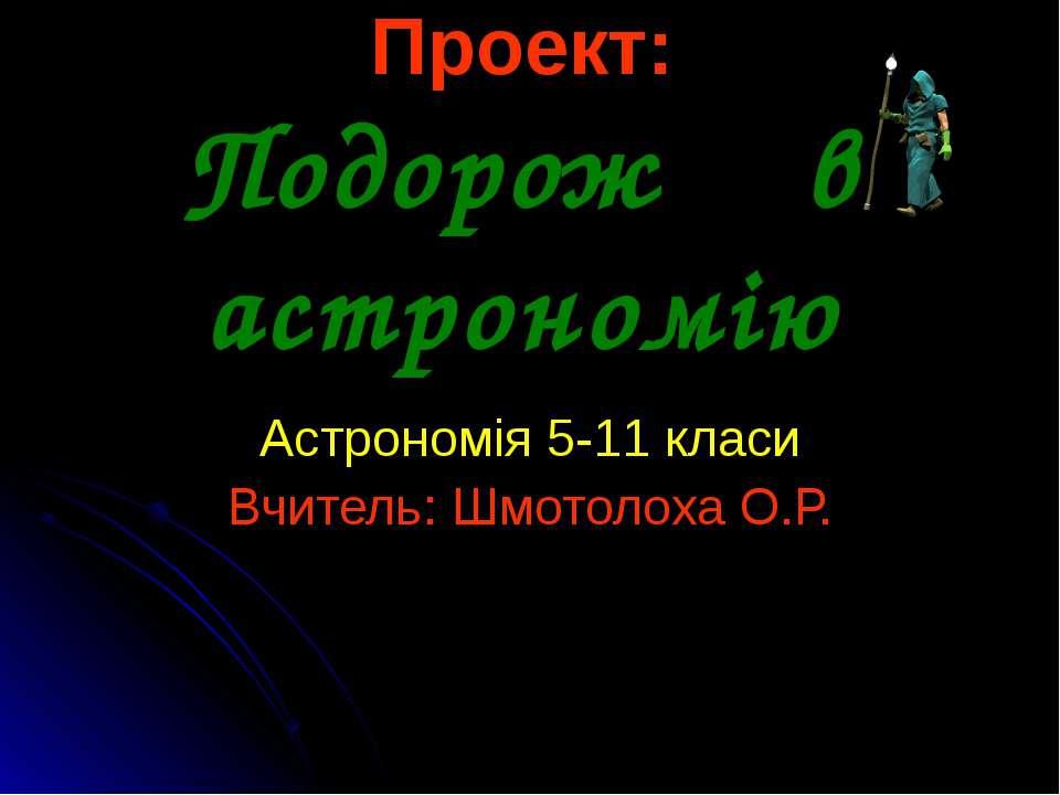 Проект: Подорож в астрономію Астрономія 5-11 класи Вчитель: Шмотолоха О.Р.