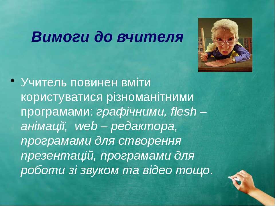 Вимоги до вчителя Учитель повинен вміти користуватися різноманітними програма...