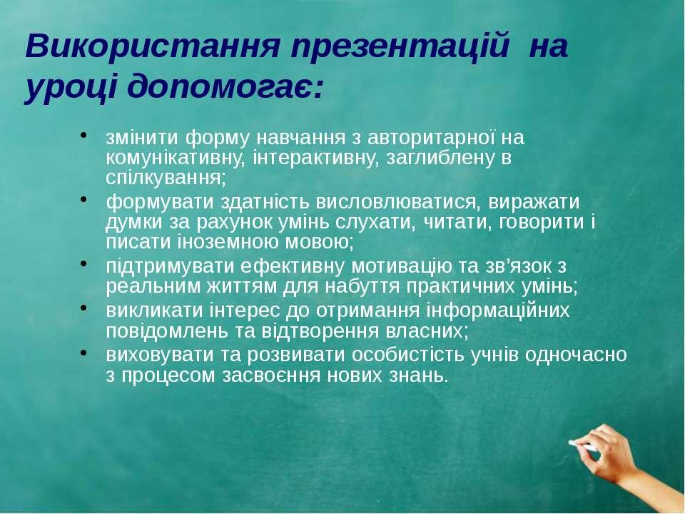 Використання презентацій на уроці допомогає: змінити форму навчання з авторит...