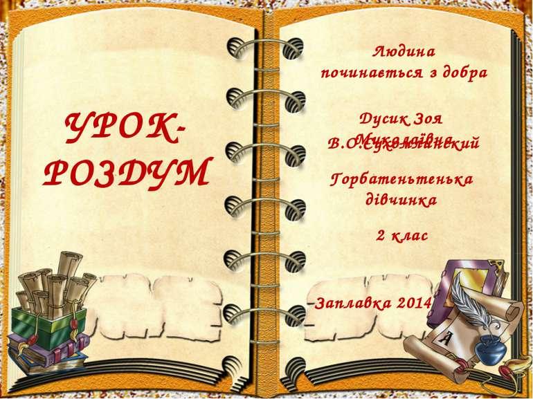 УРОК- РОЗДУМ Людина починається з добра Дусик Зоя Миколаївна Горбатеньтенька ...