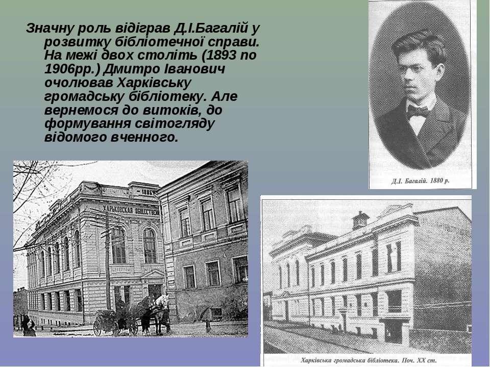 Значну роль відіграв Д.І.Багалій у розвитку бібліотечної справи. На межі двох...