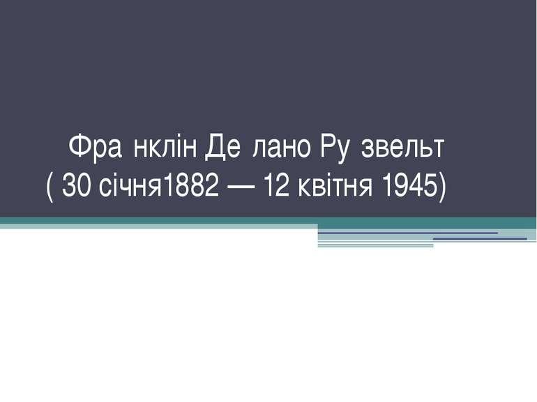 Фра нклін Де лано Ру звельт ( 30 січня1882 — 12 квітня 1945)