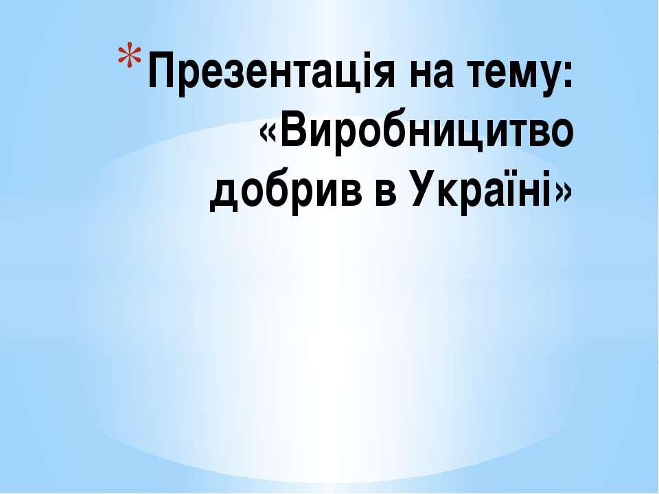 Презентація на тему: «Виробницитво добрив в Україні»