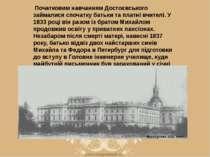 Початковим навчанням Достоєвського займалися спочатку батьки та платні вчите...