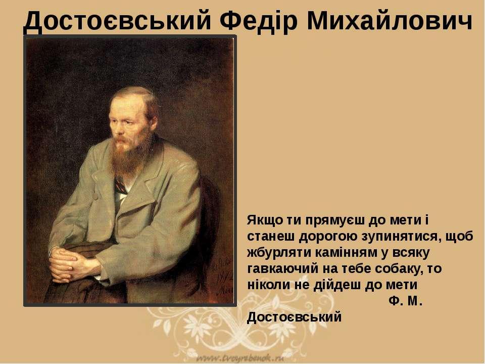 Достоєвський Федір Михайлович Якщо ти прямуєш до мети і станеш дорогою зупиня...