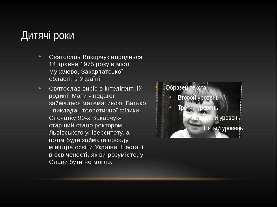 Святослав Вакарчук народився 14 травня 1975 року в місті Мукачево, Закарпатсь...