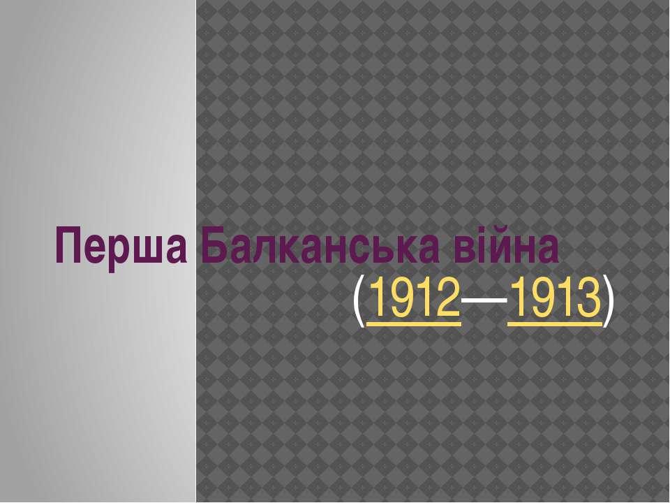 Перша Балканська війна (1912—1913)