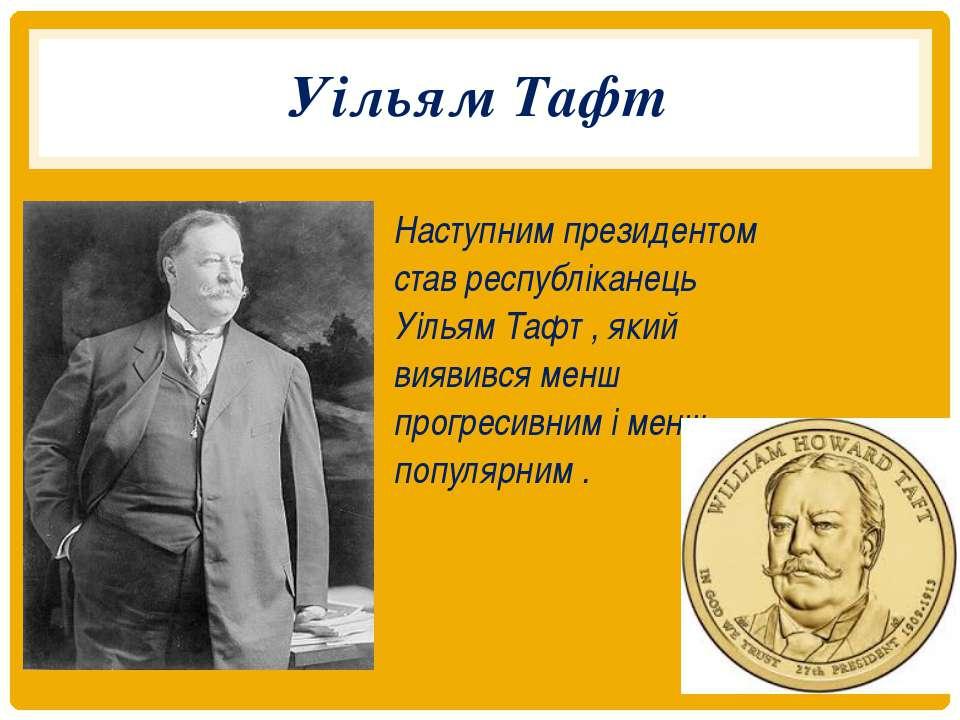 Уільям Тафт Наступним президентом став республіканець Уільям Тафт , який вияв...