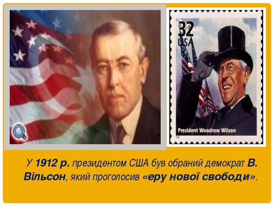 У 1912 р. президентом США був обраний демократ В. Вільсон, який проголосив «е...