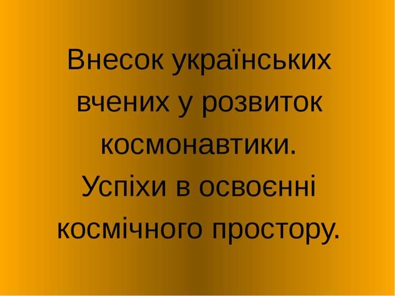 Внесок українських вчених у розвиток космонавтики. Успіхи в освоєнні космічно...