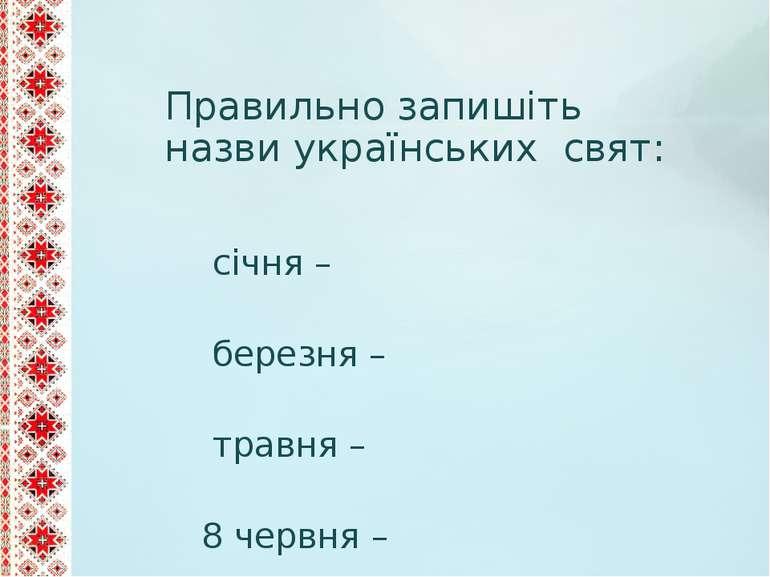 Правильно запишіть назви українських свят: 7 січня – 8 березня – 9 травня – 2...