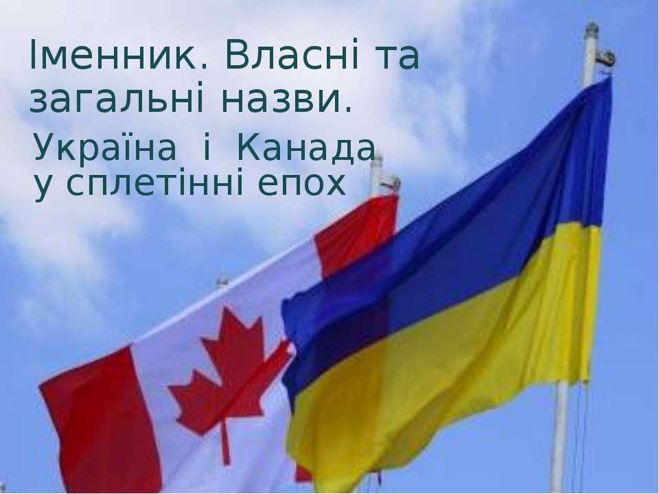 Україна і Канада у сплетінні епох Іменник. Власні та загальні назви.