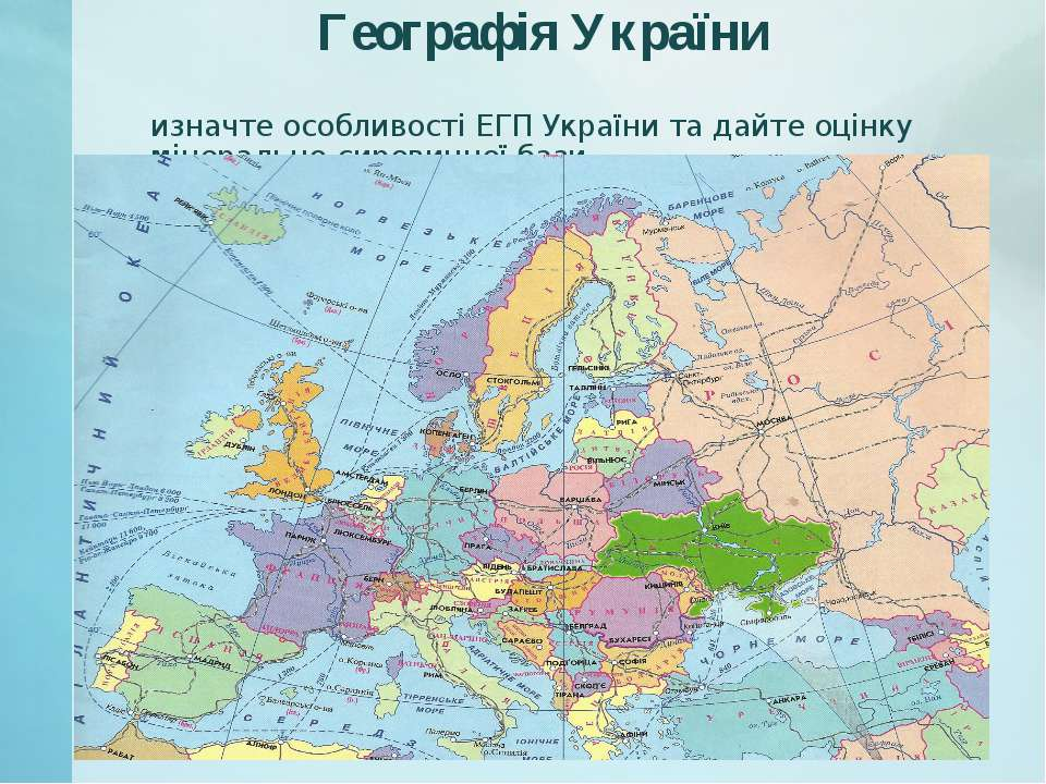 Географія України Визначте особливості ЕГП України та дайте оцінку мінерально...