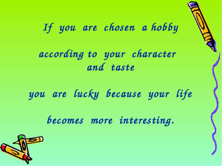 If you are chosen a hobby according to your character and taste you are lucky...