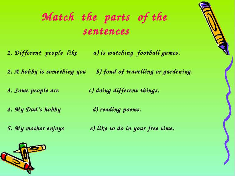 Match the parts of the sentences 1. Different people like a) is watching foot...